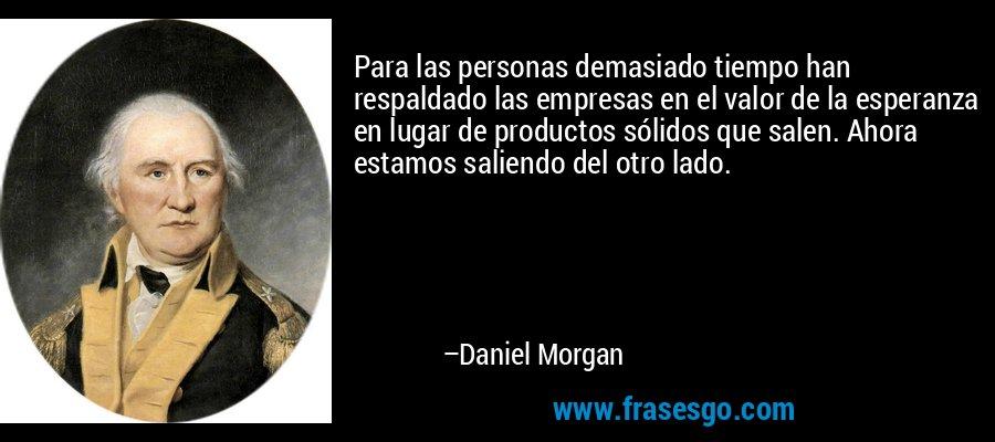 Para las personas demasiado tiempo han respaldado las empresas en el valor de la esperanza en lugar de productos sólidos que salen. Ahora estamos saliendo del otro lado. – Daniel Morgan