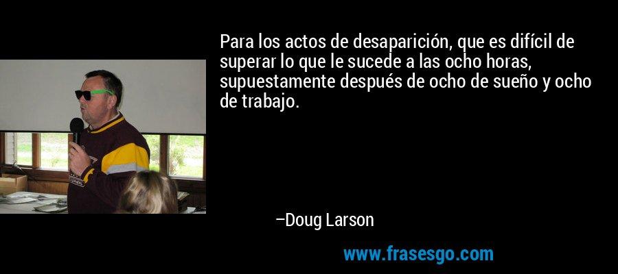 Para los actos de desaparición, que es difícil de superar lo que le sucede a las ocho horas, supuestamente después de ocho de sueño y ocho de trabajo. – Doug Larson