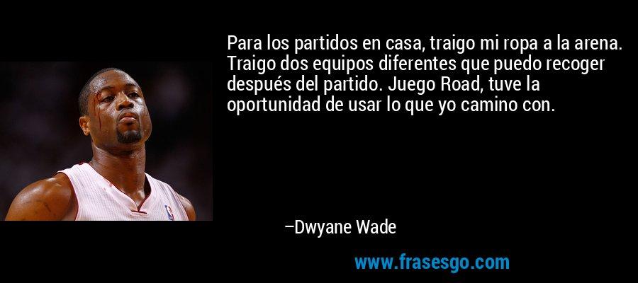 Para los partidos en casa, traigo mi ropa a la arena. Traigo dos equipos diferentes que puedo recoger después del partido. Juego Road, tuve la oportunidad de usar lo que yo camino con. – Dwyane Wade