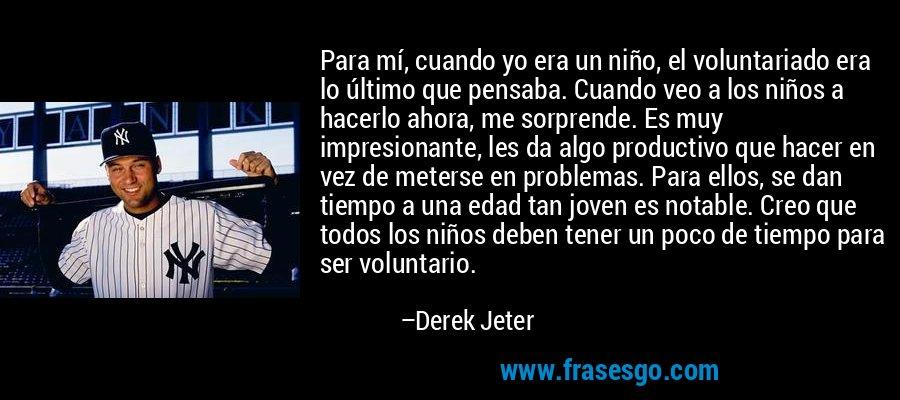 Para mí, cuando yo era un niño, el voluntariado era lo último que pensaba. Cuando veo a los niños a hacerlo ahora, me sorprende. Es muy impresionante, les da algo productivo que hacer en vez de meterse en problemas. Para ellos, se dan tiempo a una edad tan joven es notable. Creo que todos los niños deben tener un poco de tiempo para ser voluntario. – Derek Jeter