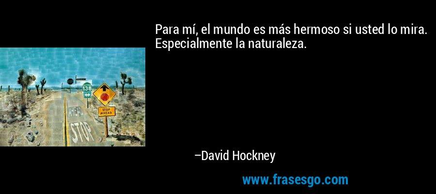Para mí, el mundo es más hermoso si usted lo mira. Especialmente la naturaleza. – David Hockney