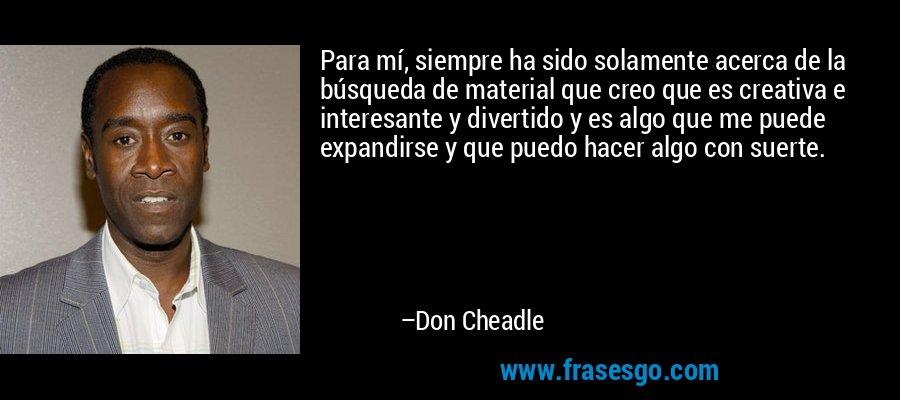 Para mí, siempre ha sido solamente acerca de la búsqueda de material que creo que es creativa e interesante y divertido y es algo que me puede expandirse y que puedo hacer algo con suerte. – Don Cheadle