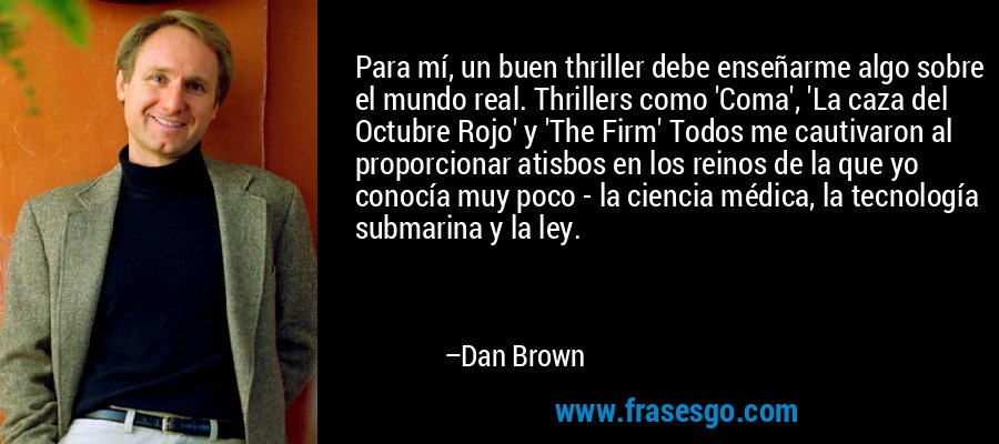 Para mí, un buen thriller debe enseñarme algo sobre el mundo real. Thrillers como 'Coma', 'La caza del Octubre Rojo' y 'The Firm' Todos me cautivaron al proporcionar atisbos en los reinos de la que yo conocía muy poco - la ciencia médica, la tecnología submarina y la ley. – Dan Brown