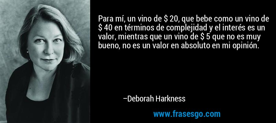 Para mí, un vino de $ 20, que bebe como un vino de $ 40 en términos de complejidad y el interés es un valor, mientras que un vino de $ 5 que no es muy bueno, no es un valor en absoluto en mi opinión. – Deborah Harkness