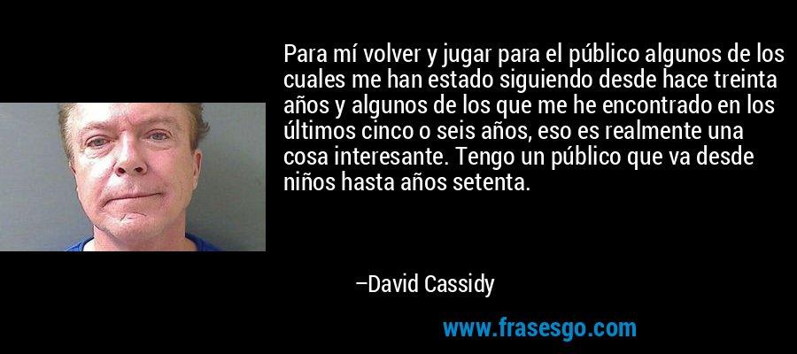 Para mí volver y jugar para el público algunos de los cuales me han estado siguiendo desde hace treinta años y algunos de los que me he encontrado en los últimos cinco o seis años, eso es realmente una cosa interesante. Tengo un público que va desde niños hasta años setenta. – David Cassidy