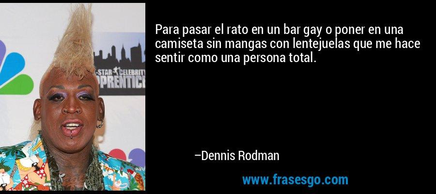 Para pasar el rato en un bar gay o poner en una camiseta sin mangas con lentejuelas que me hace sentir como una persona total. – Dennis Rodman