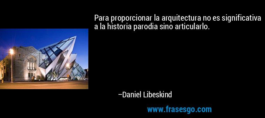 Para proporcionar la arquitectura no es significativa a la historia parodia sino articularlo. – Daniel Libeskind