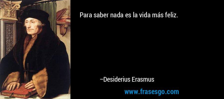 Para saber nada es la vida más feliz. – Desiderius Erasmus