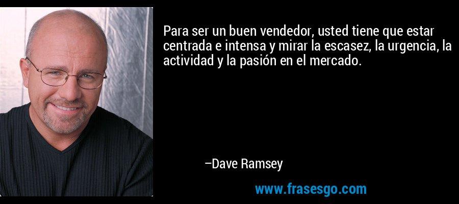 Para ser un buen vendedor, usted tiene que estar centrada e intensa y mirar la escasez, la urgencia, la actividad y la pasión en el mercado. – Dave Ramsey