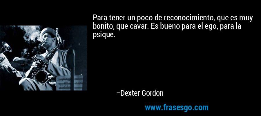 Para tener un poco de reconocimiento, que es muy bonito, que cavar. Es bueno para el ego, para la psique. – Dexter Gordon