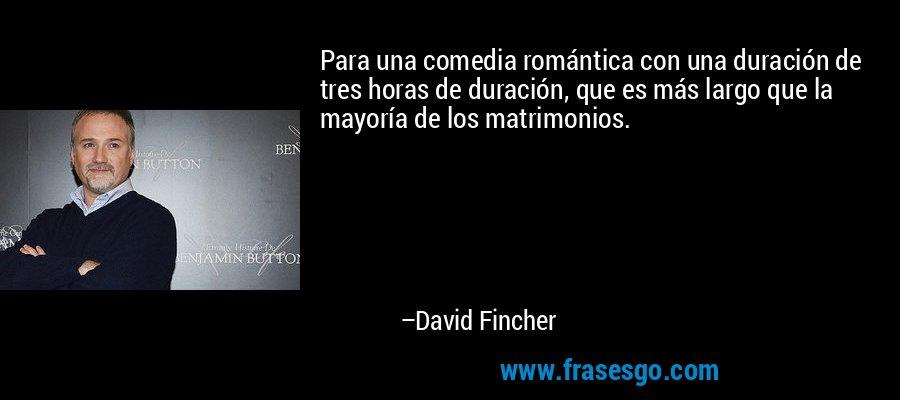 Para una comedia romántica con una duración de tres horas de duración, que es más largo que la mayoría de los matrimonios. – David Fincher