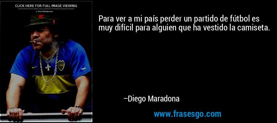 Para ver a mi país perder un partido de fútbol es muy difícil para alguien que ha vestido la camiseta. – Diego Maradona
