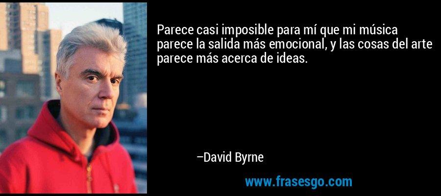 Parece casi imposible para mí que mi música parece la salida más emocional, y las cosas del arte parece más acerca de ideas. – David Byrne