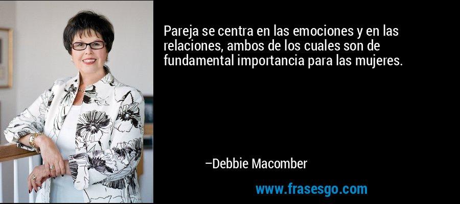 Pareja se centra en las emociones y en las relaciones, ambos de los cuales son de fundamental importancia para las mujeres. – Debbie Macomber