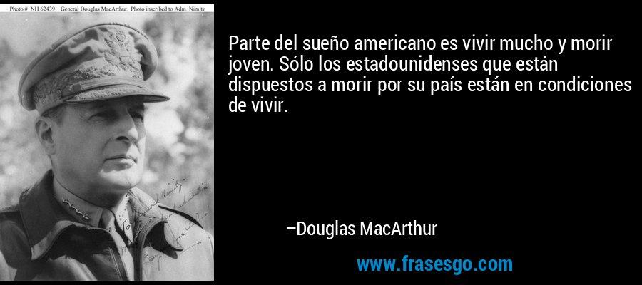 Parte del sueño americano es vivir mucho y morir joven. Sólo los estadounidenses que están dispuestos a morir por su país están en condiciones de vivir. – Douglas MacArthur