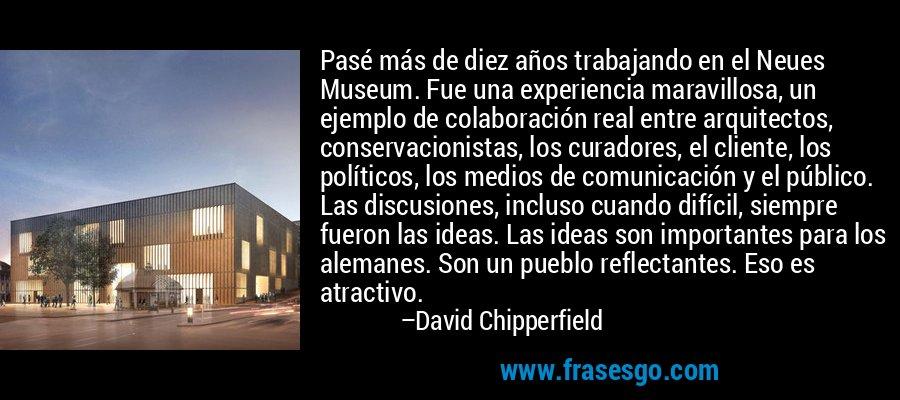 Pasé más de diez años trabajando en el Neues Museum. Fue una experiencia maravillosa, un ejemplo de colaboración real entre arquitectos, conservacionistas, los curadores, el cliente, los políticos, los medios de comunicación y el público. Las discusiones, incluso cuando difícil, siempre fueron las ideas. Las ideas son importantes para los alemanes. Son un pueblo reflectantes. Eso es atractivo. – David Chipperfield