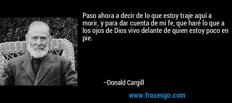 Paso ahora a decir de lo que estoy traje aquí a morir, y para dar cuenta de mi fe, que haré lo que a los ojos de Dios vivo delante de quien estoy poco en pie. – Donald Cargill