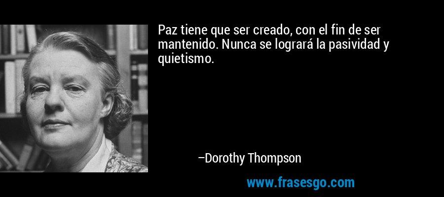 Paz tiene que ser creado, con el fin de ser mantenido. Nunca se logrará la pasividad y quietismo. – Dorothy Thompson