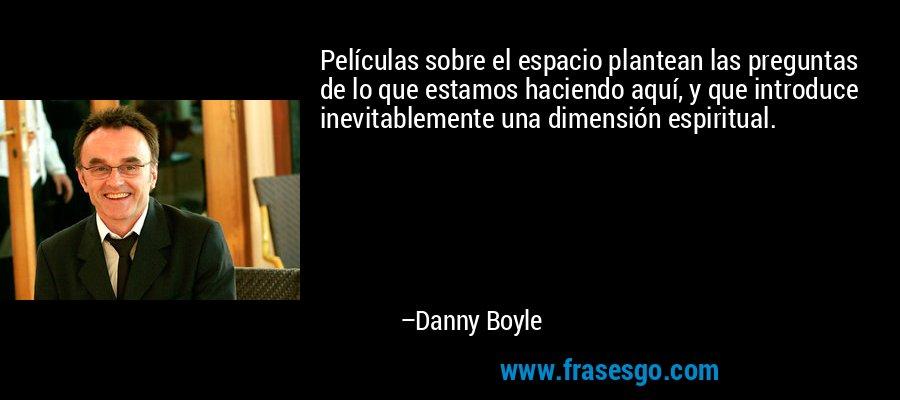 Películas sobre el espacio plantean las preguntas de lo que estamos haciendo aquí, y que introduce inevitablemente una dimensión espiritual. – Danny Boyle