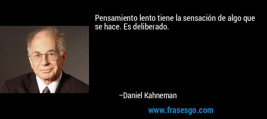 Pensamiento lento tiene la sensación de algo que se hace. Es deliberado. – Daniel Kahneman