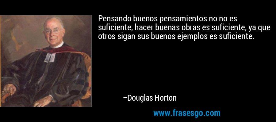 Pensando buenos pensamientos no no es suficiente, hacer buenas obras es suficiente, ya que otros sigan sus buenos ejemplos es suficiente. – Douglas Horton