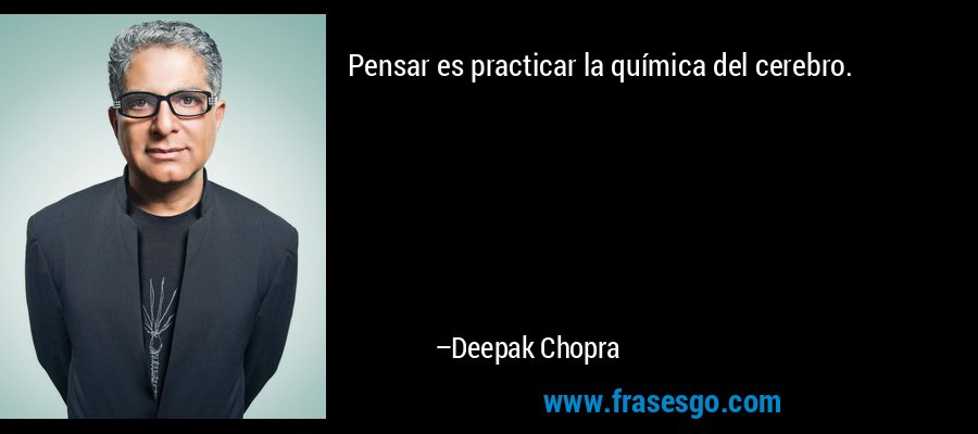 Pensar es practicar la química del cerebro. – Deepak Chopra