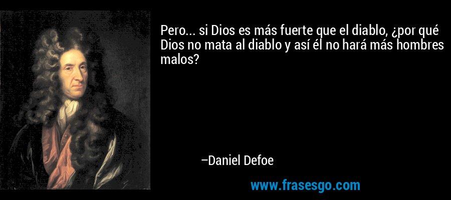 Pero... si Dios es más fuerte que el diablo, ¿por qué Dios no mata al diablo y así él no hará más hombres malos? – Daniel Defoe