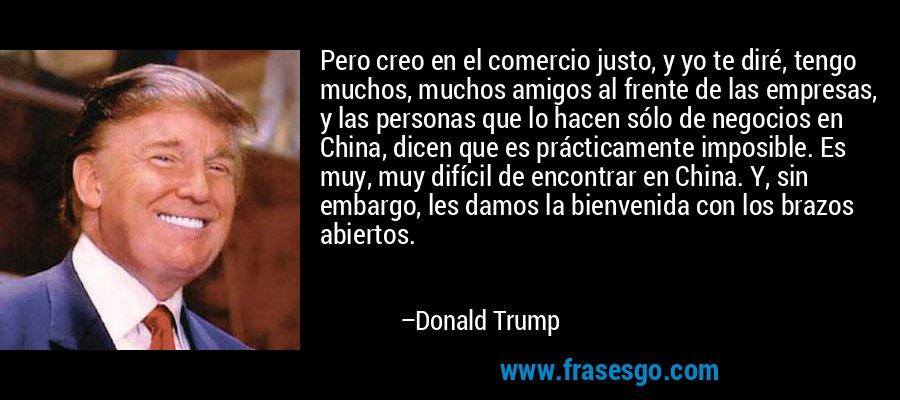 Pero creo en el comercio justo, y yo te diré, tengo muchos, muchos amigos al frente de las empresas, y las personas que lo hacen sólo de negocios en China, dicen que es prácticamente imposible. Es muy, muy difícil de encontrar en China. Y, sin embargo, les damos la bienvenida con los brazos abiertos. – Donald Trump