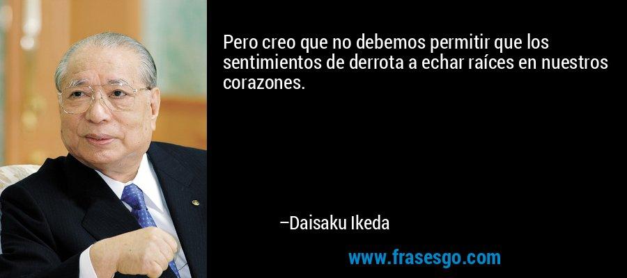 Pero creo que no debemos permitir que los sentimientos de derrota a echar raíces en nuestros corazones. – Daisaku Ikeda