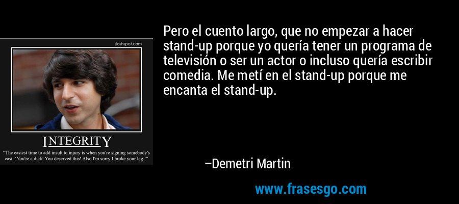 Pero el cuento largo, que no empezar a hacer stand-up porque yo quería tener un programa de televisión o ser un actor o incluso quería escribir comedia. Me metí en el stand-up porque me encanta el stand-up. – Demetri Martin