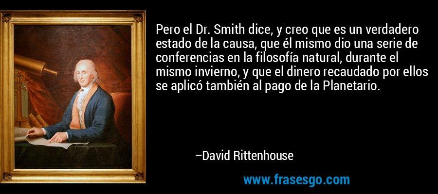 Pero el Dr. Smith dice, y creo que es un verdadero estado de la causa, que él mismo dio una serie de conferencias en la filosofía natural, durante el mismo invierno, y que el dinero recaudado por ellos se aplicó también al pago de la Planetario. – David Rittenhouse