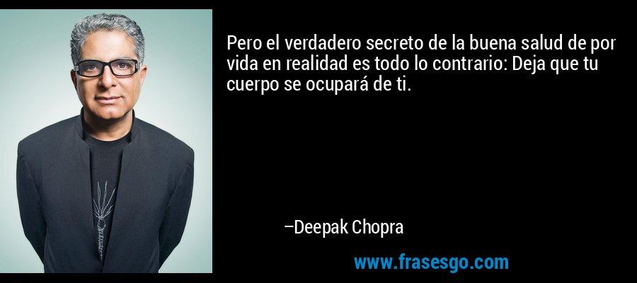 Pero el verdadero secreto de la buena salud de por vida en realidad es todo lo contrario: Deja que tu cuerpo se ocupará de ti. – Deepak Chopra