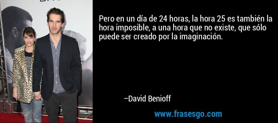 Pero en un día de 24 horas, la hora 25 es también la hora imposible, a una hora que no existe, que sólo puede ser creado por la imaginación. – David Benioff