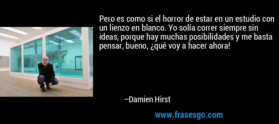 Pero es como si el horror de estar en un estudio con un lienzo en blanco. Yo solía correr siempre sin ideas, porque hay muchas posibilidades y me basta pensar, bueno, ¿qué voy a hacer ahora! – Damien Hirst