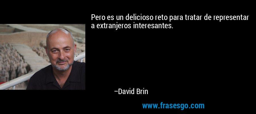 Pero es un delicioso reto para tratar de representar a extranjeros interesantes. – David Brin