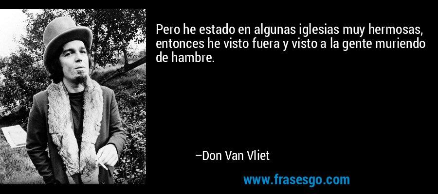 Pero he estado en algunas iglesias muy hermosas, entonces he visto fuera y visto a la gente muriendo de hambre. – Don Van Vliet