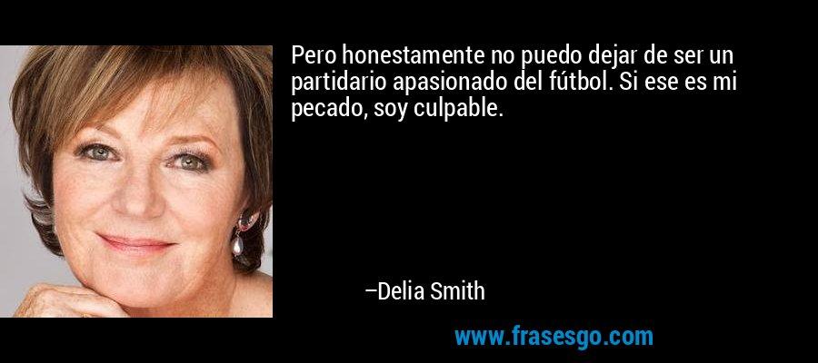 Pero honestamente no puedo dejar de ser un partidario apasionado del fútbol. Si ese es mi pecado, soy culpable. – Delia Smith