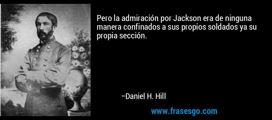 Pero la admiración por Jackson era de ninguna manera confinados a sus propios soldados ya su propia sección. – Daniel H. Hill