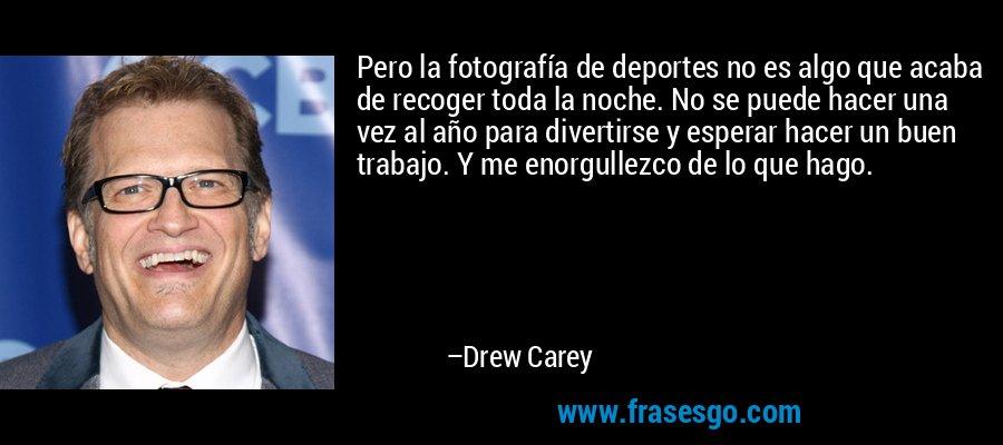 Pero la fotografía de deportes no es algo que acaba de recoger toda la noche. No se puede hacer una vez al año para divertirse y esperar hacer un buen trabajo. Y me enorgullezco de lo que hago. – Drew Carey