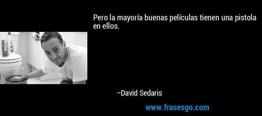 Pero la mayoría buenas películas tienen una pistola en ellos. – David Sedaris