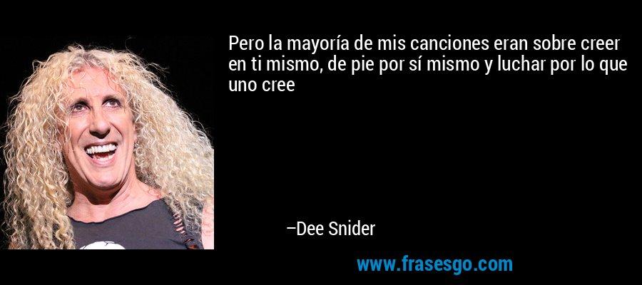 Pero la mayoría de mis canciones eran sobre creer en ti mismo, de pie por sí mismo y luchar por lo que uno cree – Dee Snider