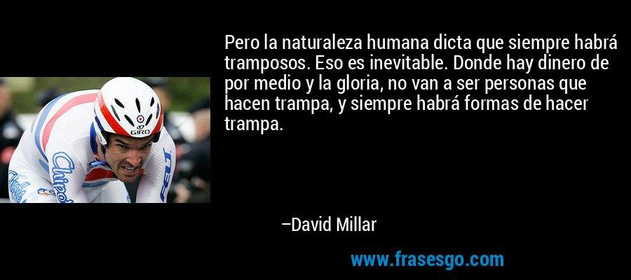 Pero la naturaleza humana dicta que siempre habrá tramposos. Eso es inevitable. Donde hay dinero de por medio y la gloria, no van a ser personas que hacen trampa, y siempre habrá formas de hacer trampa. – David Millar
