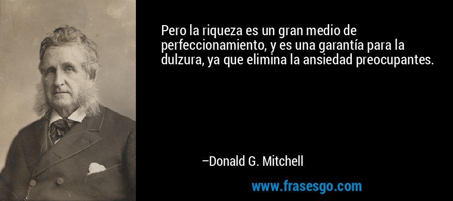 Pero la riqueza es un gran medio de perfeccionamiento, y es una garantía para la dulzura, ya que elimina la ansiedad preocupantes. – Donald G. Mitchell