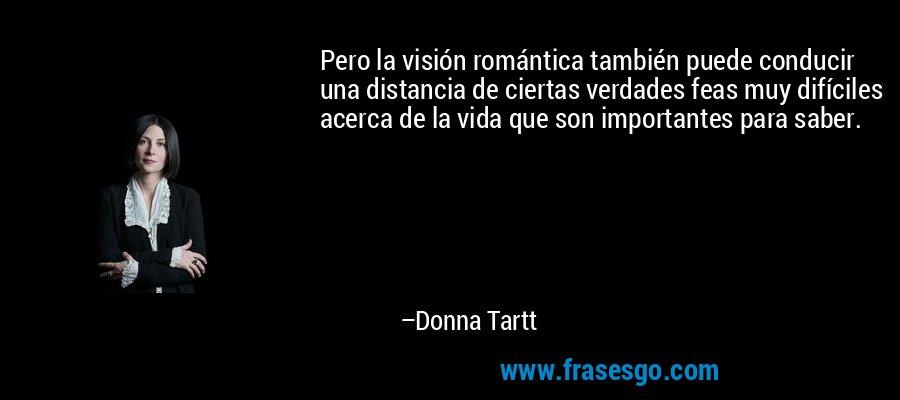 Pero la visión romántica también puede conducir una distancia de ciertas verdades feas muy difíciles acerca de la vida que son importantes para saber. – Donna Tartt