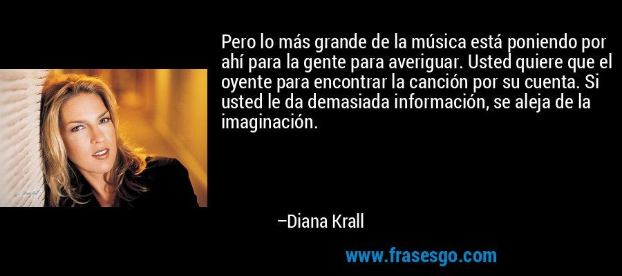 Pero lo más grande de la música está poniendo por ahí para la gente para averiguar. Usted quiere que el oyente para encontrar la canción por su cuenta. Si usted le da demasiada información, se aleja de la imaginación. – Diana Krall