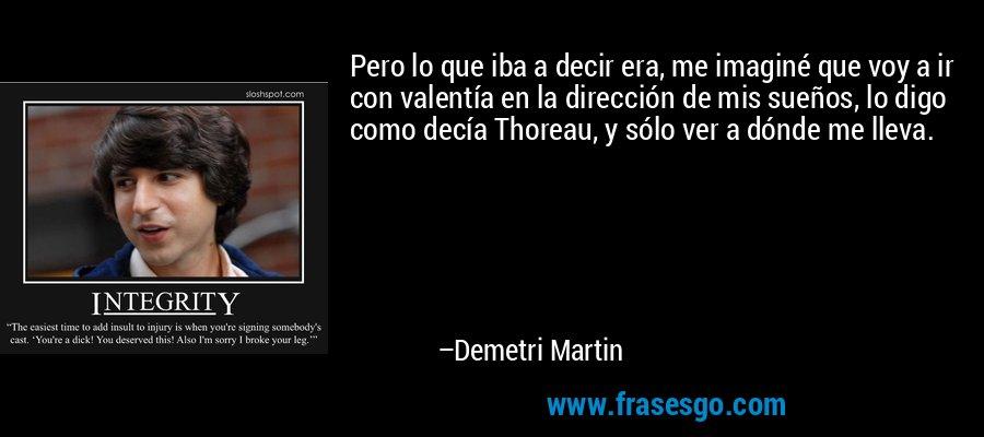 Pero lo que iba a decir era, me imaginé que voy a ir con valentía en la dirección de mis sueños, lo digo como decía Thoreau, y sólo ver a dónde me lleva. – Demetri Martin