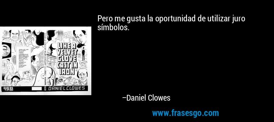 Pero me gusta la oportunidad de utilizar juro símbolos. – Daniel Clowes