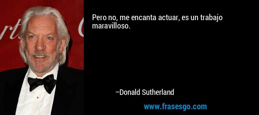 Pero no, me encanta actuar, es un trabajo maravilloso. – Donald Sutherland