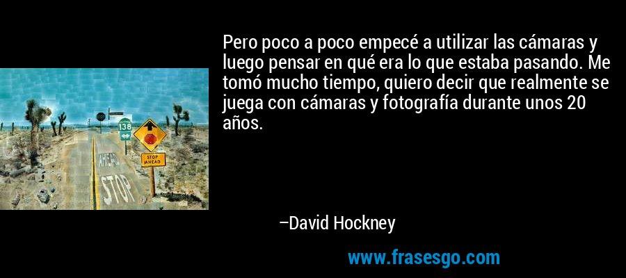 Pero poco a poco empecé a utilizar las cámaras y luego pensar en qué era lo que estaba pasando. Me tomó mucho tiempo, quiero decir que realmente se juega con cámaras y fotografía durante unos 20 años. – David Hockney