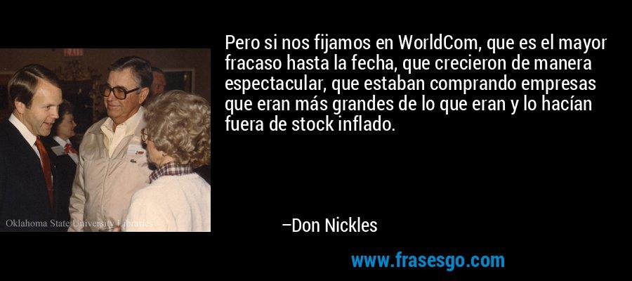 Pero si nos fijamos en WorldCom, que es el mayor fracaso hasta la fecha, que crecieron de manera espectacular, que estaban comprando empresas que eran más grandes de lo que eran y lo hacían fuera de stock inflado. – Don Nickles